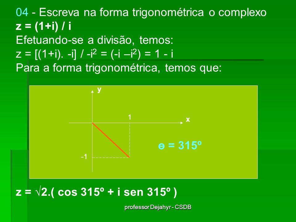 professor Dejahyr - CSDB 04 - Escreva na forma trigonométrica o complexo z = (1+i) / i Efetuando-se a divisão, temos: z = [(1+i). -i] / -i 2 = (-i –i