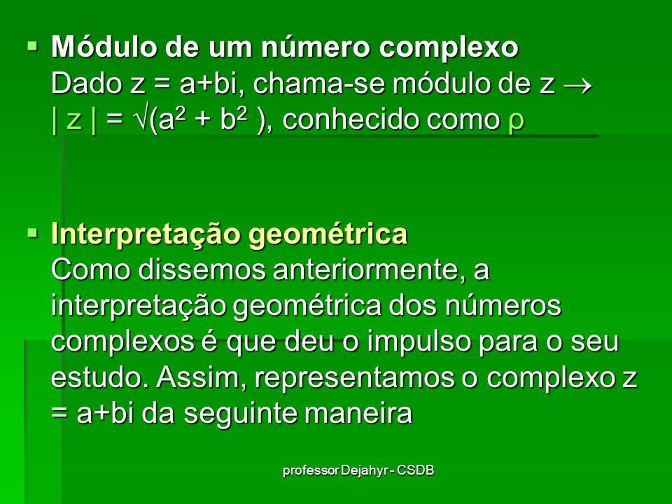 professor Dejahyr - CSDB Módulo de um número complexo Dado z = a+bi, chama-se módulo de z | z | = (a 2 + b 2 ), conhecido como ρ Módulo de um número complexo Dado z = a+bi, chama-se módulo de z | z | = (a 2 + b 2 ), conhecido como ρ Interpretação geométrica Como dissemos anteriormente, a interpretação geométrica dos números complexos é que deu o impulso para o seu estudo.