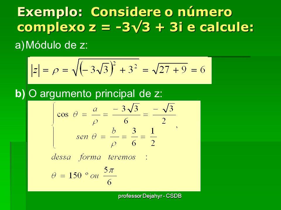 professor Dejahyr - CSDB Exemplo: Considere o número complexo z = -33 + 3i e calcule: a)Módulo de z: b) O argumento principal de z: