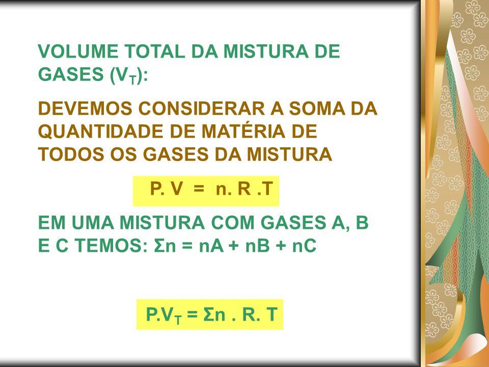 VOLUME TOTAL DA MISTURA DE GASES (V T ): DEVEMOS CONSIDERAR A SOMA DA QUANTIDADE DE MATÉRIA DE TODOS OS GASES DA MISTURA P. V = n. R.T EM UMA MISTURA