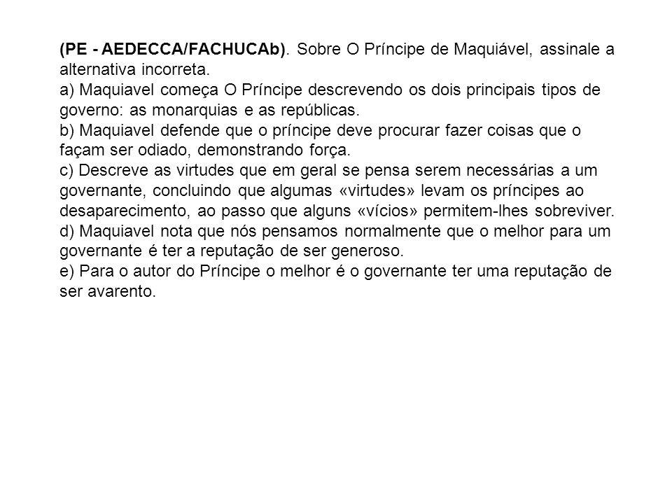 (PE - AEDECCA/FACHUCAb). Sobre O Príncipe de Maquiável, assinale a alternativa incorreta. a) Maquiavel começa O Príncipe descrevendo os dois principai