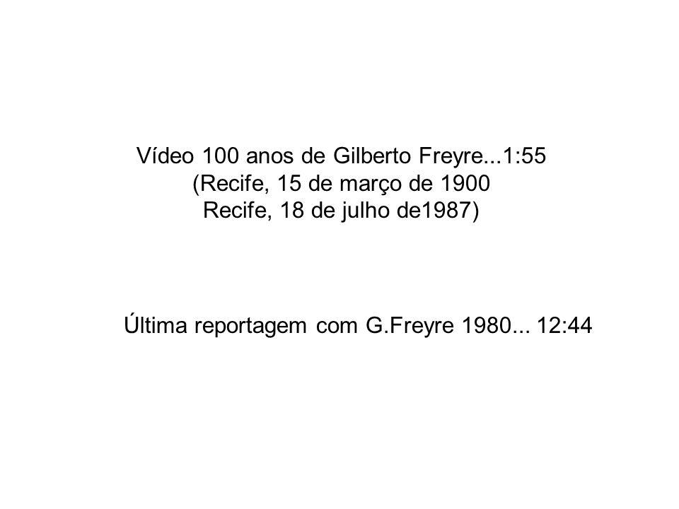 Vídeo 100 anos de Gilberto Freyre...1:55 (Recife, 15 de março de 1900 Recife, 18 de julho de1987) Última reportagem com G.Freyre 1980... 12:44