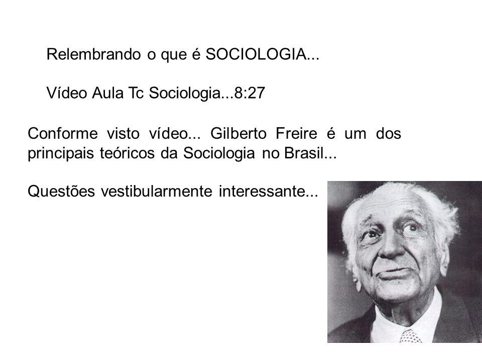 Relembrando o que é SOCIOLOGIA... Vídeo Aula Tc Sociologia...8:27 Conforme visto vídeo... Gilberto Freire é um dos principais teóricos da Sociologia n