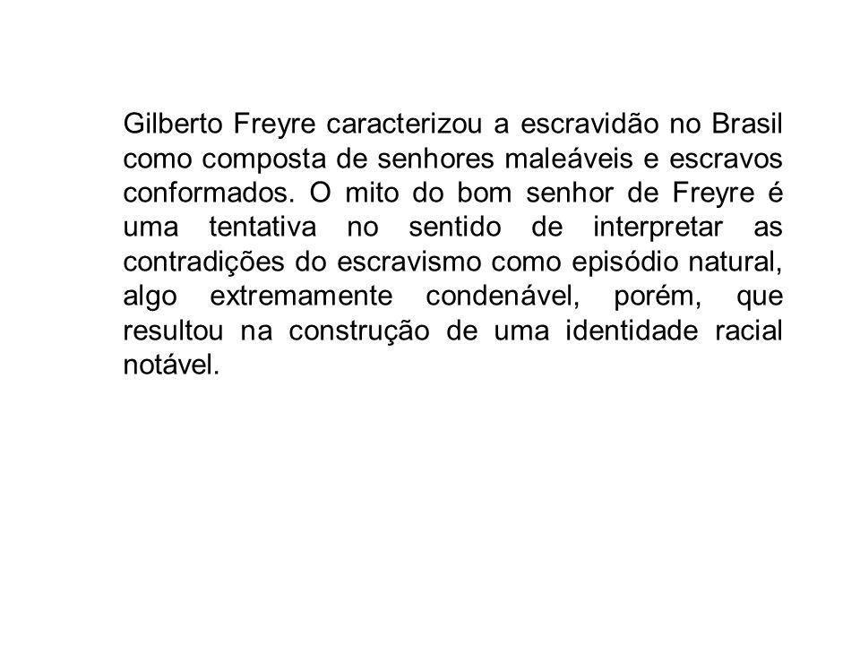 Gilberto Freyre caracterizou a escravidão no Brasil como composta de senhores maleáveis e escravos conformados. O mito do bom senhor de Freyre é uma t