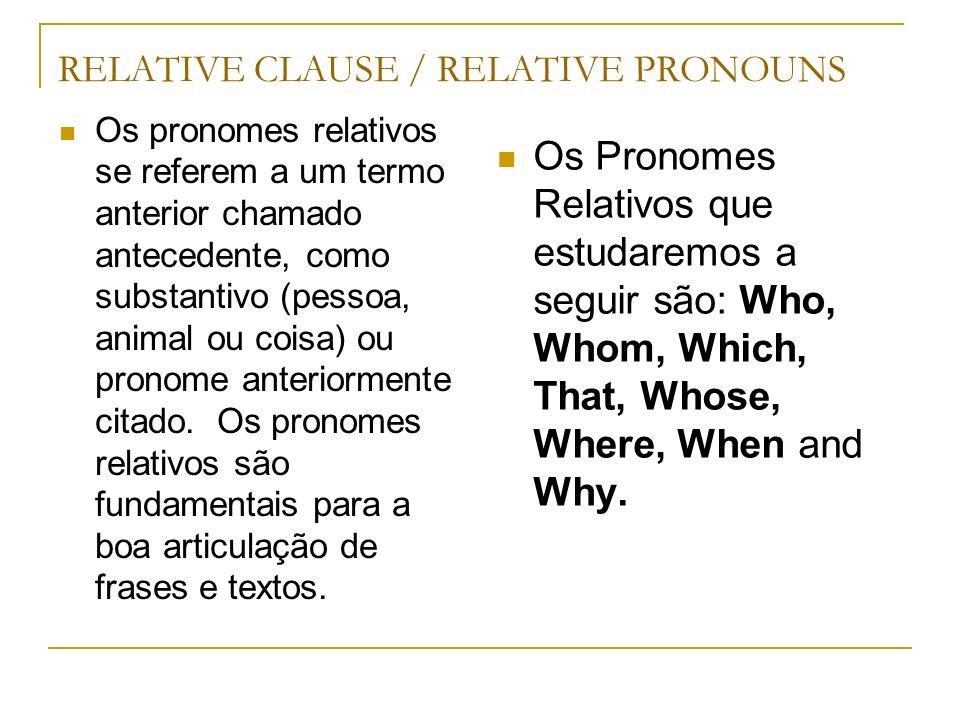 RELATIVE CLAUSE / RELATIVE PRONOUNS Os pronomes relativos se referem a um termo anterior chamado antecedente, como substantivo (pessoa, animal ou cois