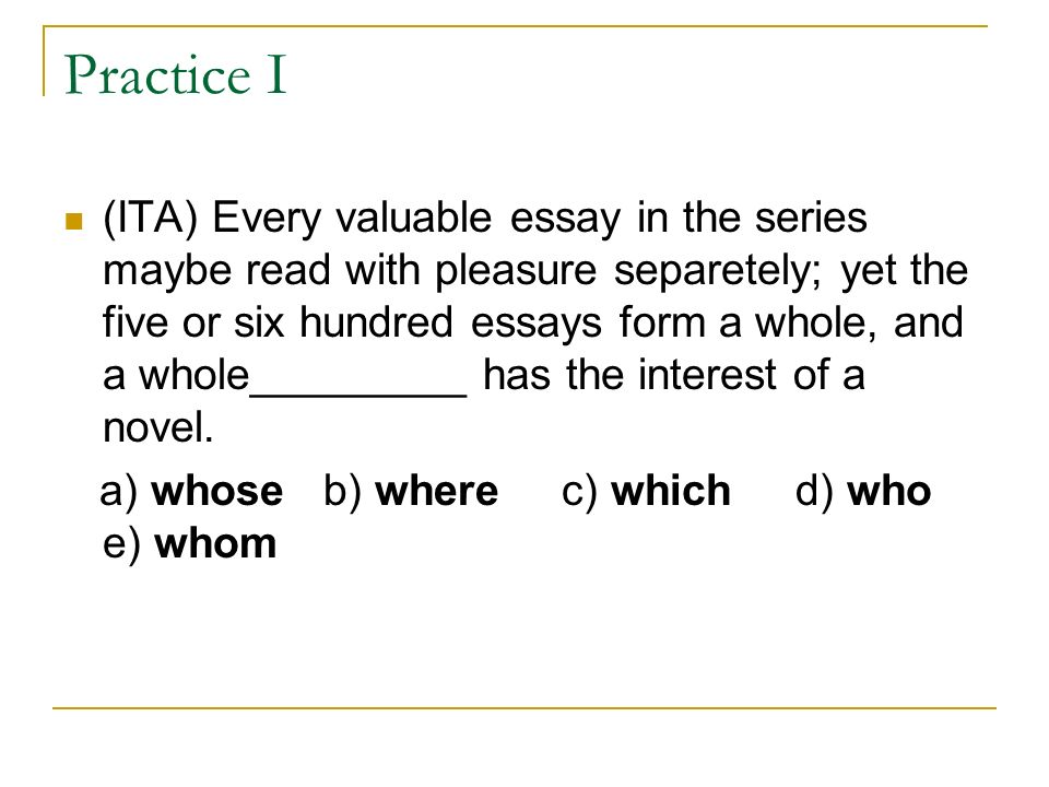 Practice I (ITA) Every valuable essay in the series maybe read with pleasure separetely; yet the five or six hundred essays form a whole, and a whole_