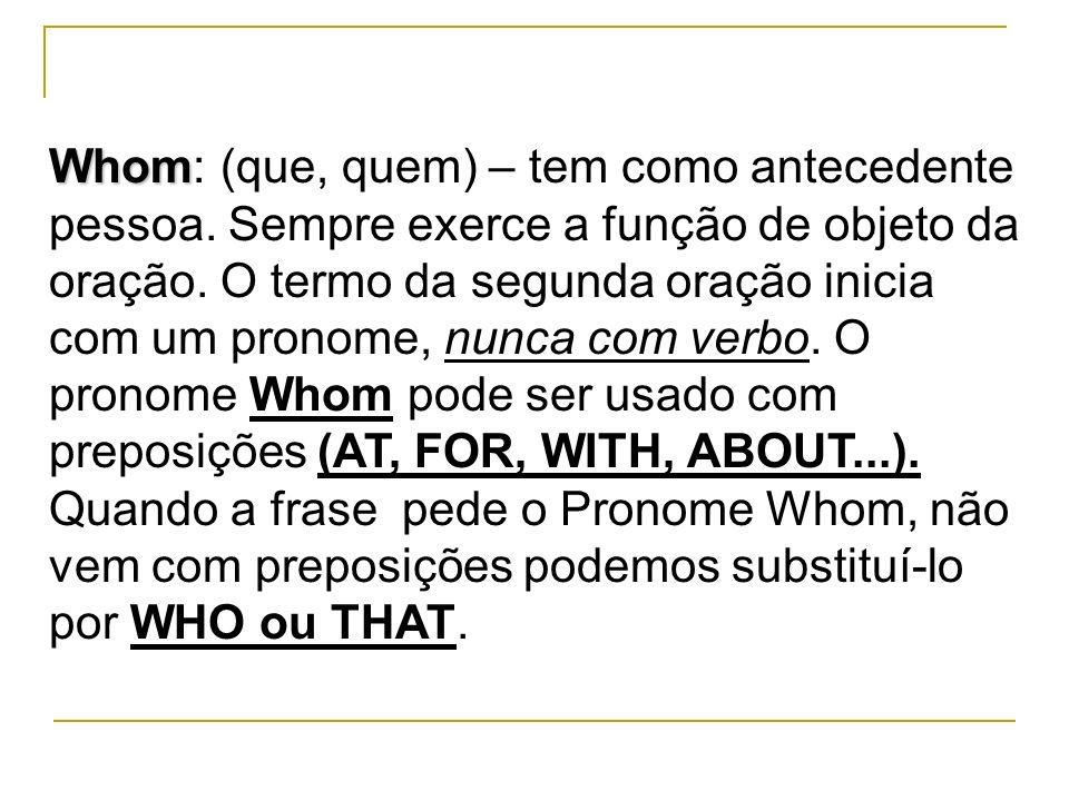 Whom Whom: (que, quem) – tem como antecedente pessoa. Sempre exerce a função de objeto da oração. O termo da segunda oração inicia com um pronome, nun