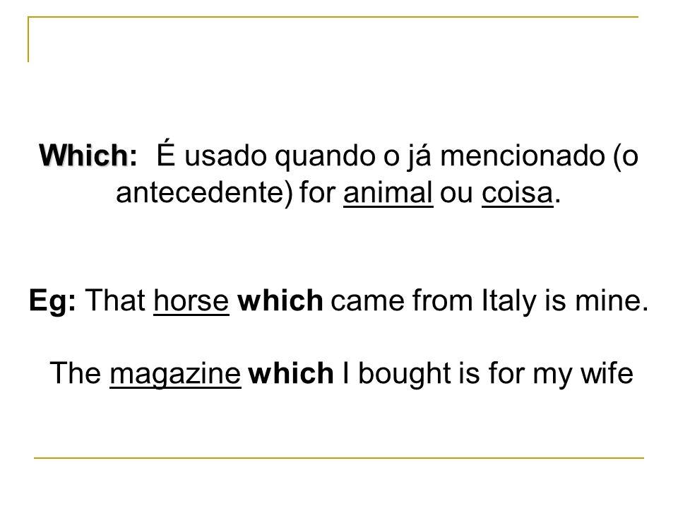 Which Which: É usado quando o já mencionado (o antecedente) for animal ou coisa. Eg: That horse which came from Italy is mine. The magazine which I bo