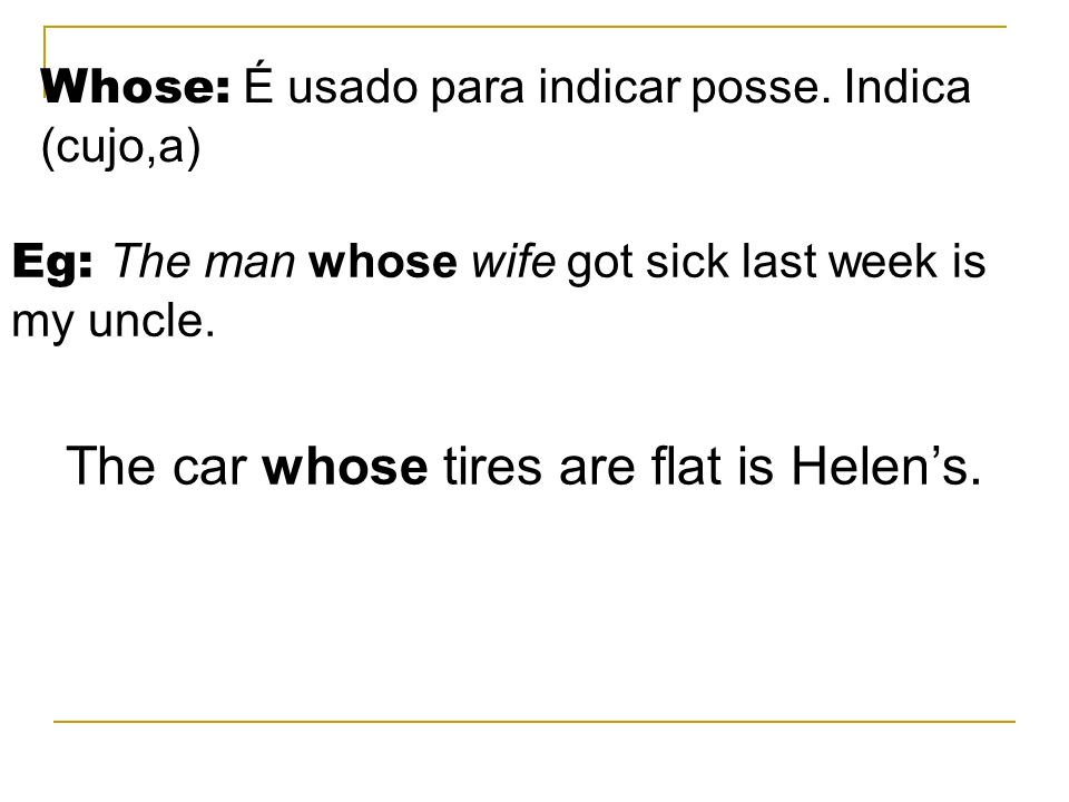 Whose: É usado para indicar posse. Indica (cujo,a) Eg: The man whose wife got sick last week is my uncle. The car whose tires are flat is Helens.