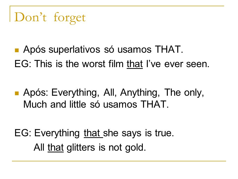 Dont forget Após superlativos só usamos THAT. EG: This is the worst film that Ive ever seen. Após: Everything, All, Anything, The only, Much and littl