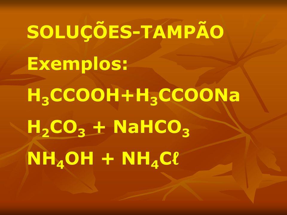 SOLUÇÕES-TAMPÃO Exemplos: H 3 CCOOH+H 3 CCOONa H 2 CO 3 + NaHCO 3 NH 4 OH + NH 4 C