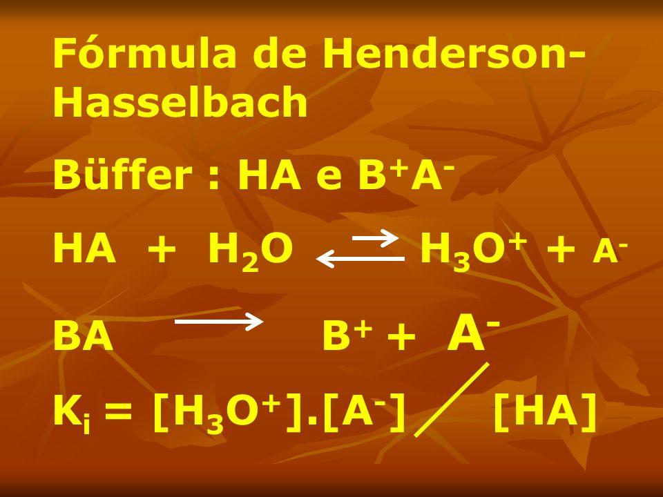 Fórmula de Henderson- Hasselbach Büffer : HA e B + A - HA + H 2 O H 3 O + + A - BA B + + A - K i = [H 3 O + ].[A - ] [HA]