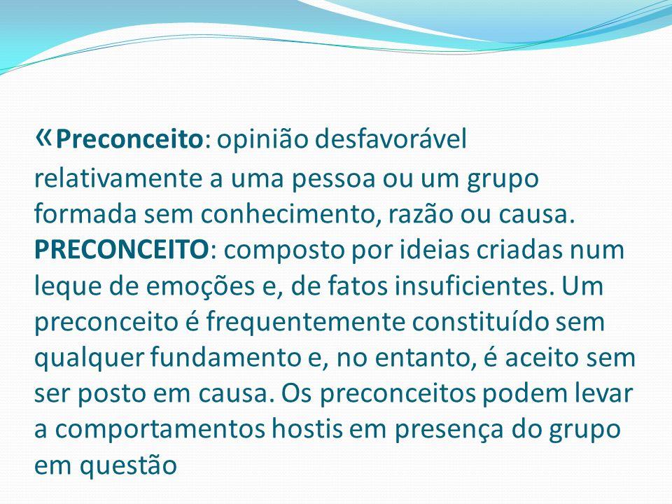 « Preconceito: opinião desfavorável relativamente a uma pessoa ou um grupo formada sem conhecimento, razão ou causa. PRECONCEITO: composto por ideias