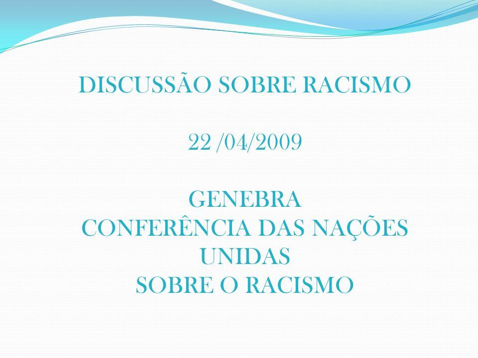 DISCUSSÃO SOBRE RACISMO 22 /04/2009 GENEBRA CONFERÊNCIA DAS NAÇÕES UNIDAS SOBRE O RACISMO