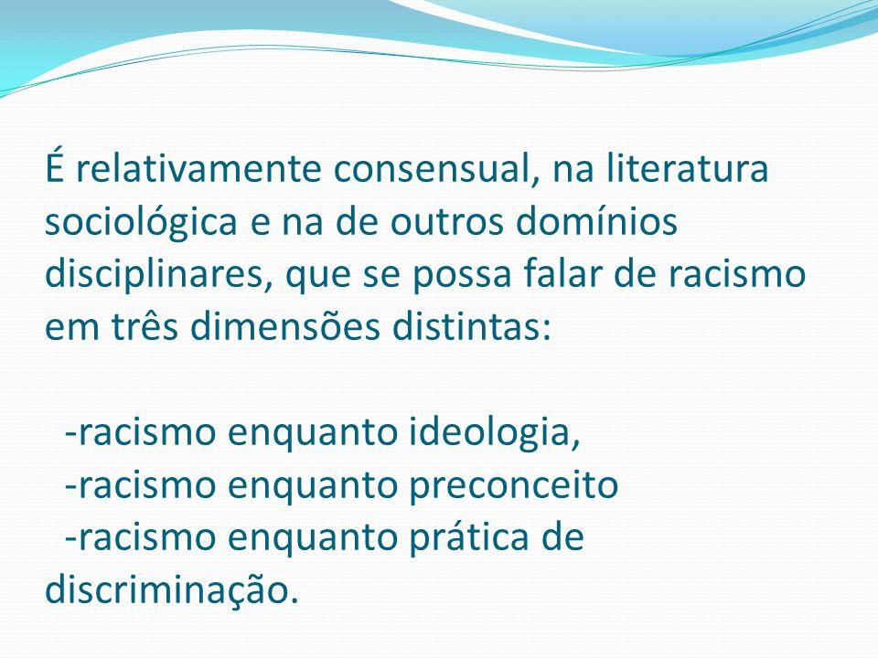 É relativamente consensual, na literatura sociológica e na de outros domínios disciplinares, que se possa falar de racismo em três dimensões distintas
