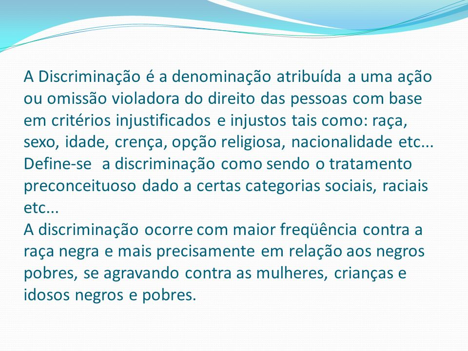 A Discriminação é a denominação atribuída a uma ação ou omissão violadora do direito das pessoas com base em critérios injustificados e injustos tais