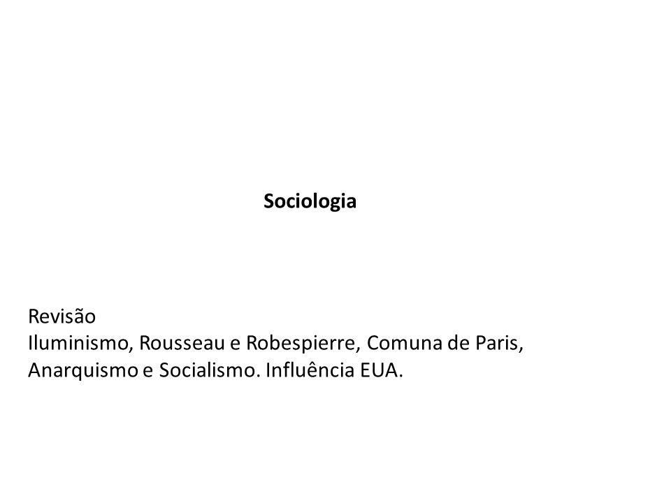 Sociologia Revisão Iluminismo, Rousseau e Robespierre, Comuna de Paris, Anarquismo e Socialismo. Influência EUA.