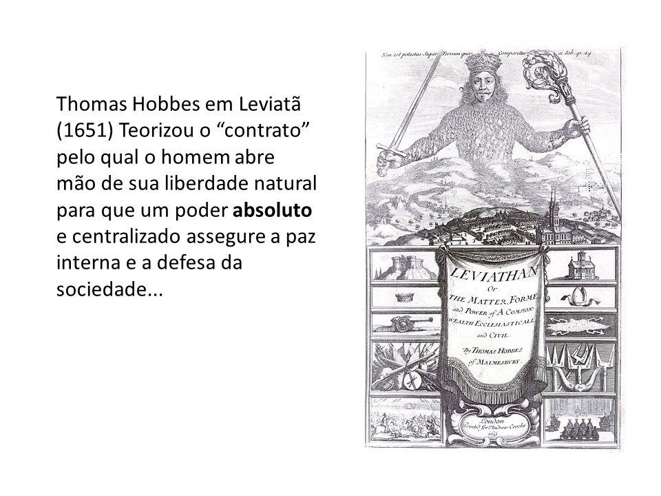 Thomas Hobbes em Leviatã (1651) Teorizou o contrato pelo qual o homem abre mão de sua liberdade natural para que um poder absoluto e centralizado asse