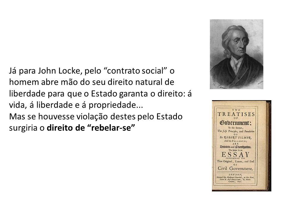 Já para John Locke, pelo contrato social o homem abre mão do seu direito natural de liberdade para que o Estado garanta o direito: á vida, á liberdade