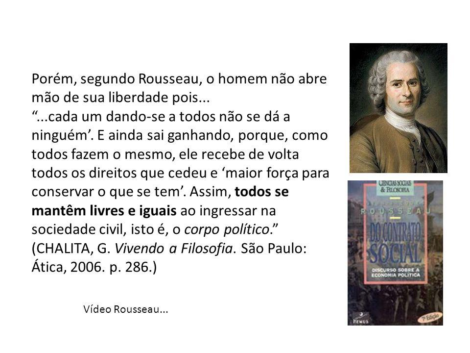Porém, segundo Rousseau, o homem não abre mão de sua liberdade pois......cada um dando-se a todos não se dá a ninguém. E ainda sai ganhando, porque, c