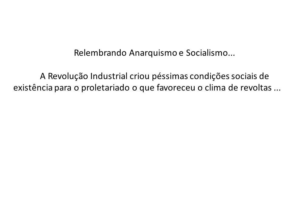Relembrando Anarquismo e Socialismo... A Revolução Industrial criou péssimas condições sociais de existência para o proletariado o que favoreceu o cli