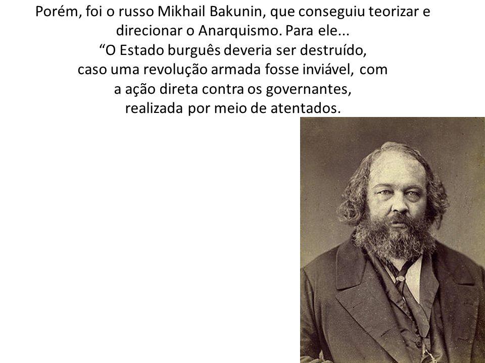 Porém, foi o russo Mikhail Bakunin, que conseguiu teorizar e direcionar o Anarquismo. Para ele... O Estado burguês deveria ser destruído, caso uma rev