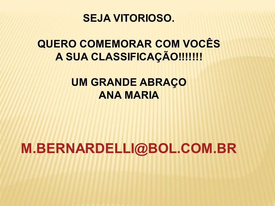 SEJA VITORIOSO. QUERO COMEMORAR COM VOCÊS A SUA CLASSIFICAÇÃO!!!!!!! UM GRANDE ABRAÇO ANA MARIA M.BERNARDELLI@BOL.COM.BR