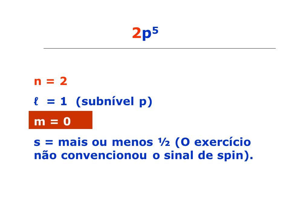 2p 5 n = 2 = 1 (subnível p) m = 0 s = mais ou menos ½ (O exercício não convencionou o sinal de spin).