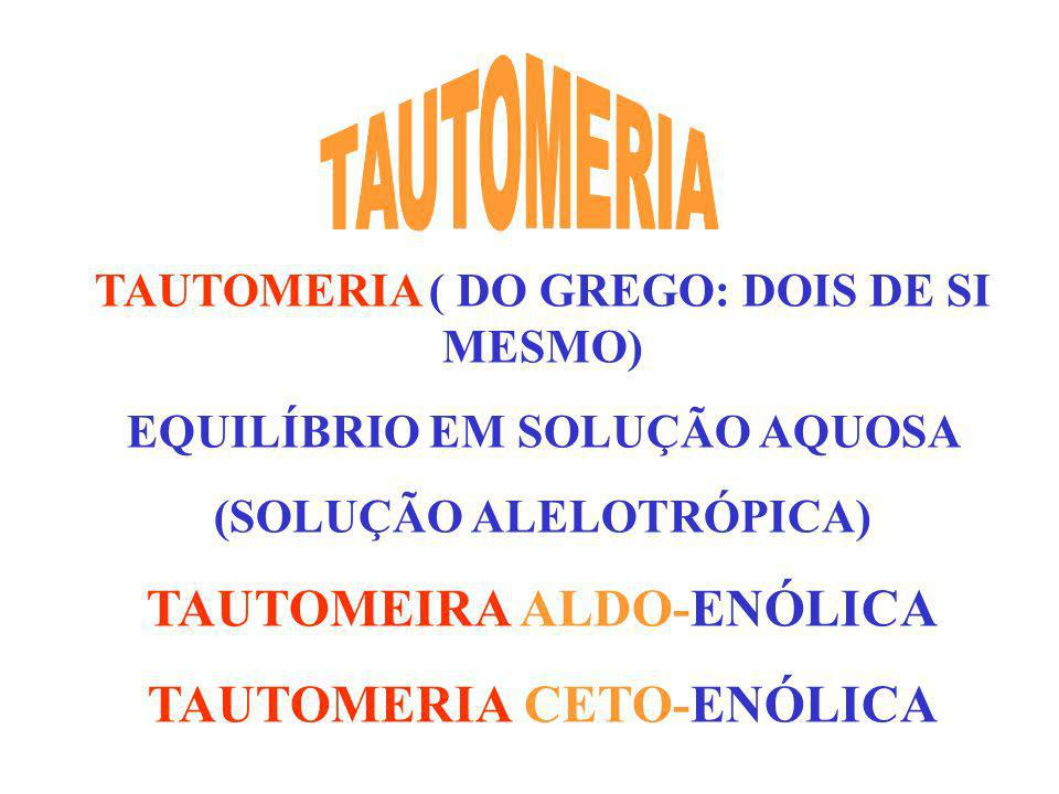 TAUTOMERIA ( DO GREGO: DOIS DE SI MESMO) EQUILÍBRIO EM SOLUÇÃO AQUOSA (SOLUÇÃO ALELOTRÓPICA) TAUTOMEIRA ALDO-ENÓLICA TAUTOMERIA CETO-ENÓLICA