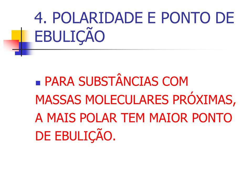 4. POLARIDADE E PONTO DE EBULIÇÃO PARA SUBSTÂNCIAS COM MASSAS MOLECULARES PRÓXIMAS, A MAIS POLAR TEM MAIOR PONTO DE EBULIÇÃO.