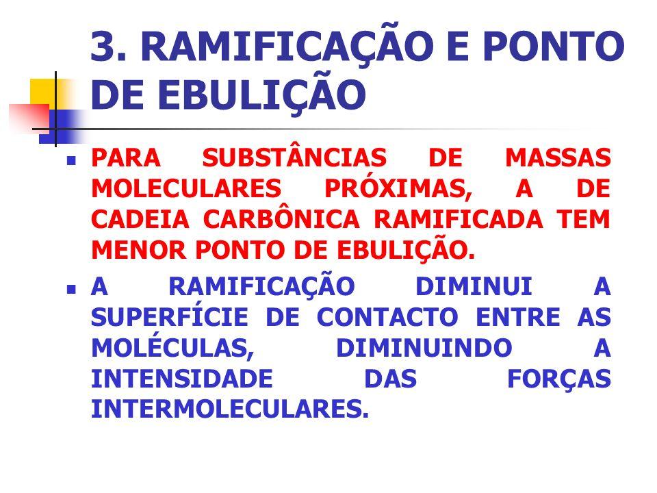 3. RAMIFICAÇÃO E PONTO DE EBULIÇÃO PARA SUBSTÂNCIAS DE MASSAS MOLECULARES PRÓXIMAS, A DE CADEIA CARBÔNICA RAMIFICADA TEM MENOR PONTO DE EBULIÇÃO. A RA