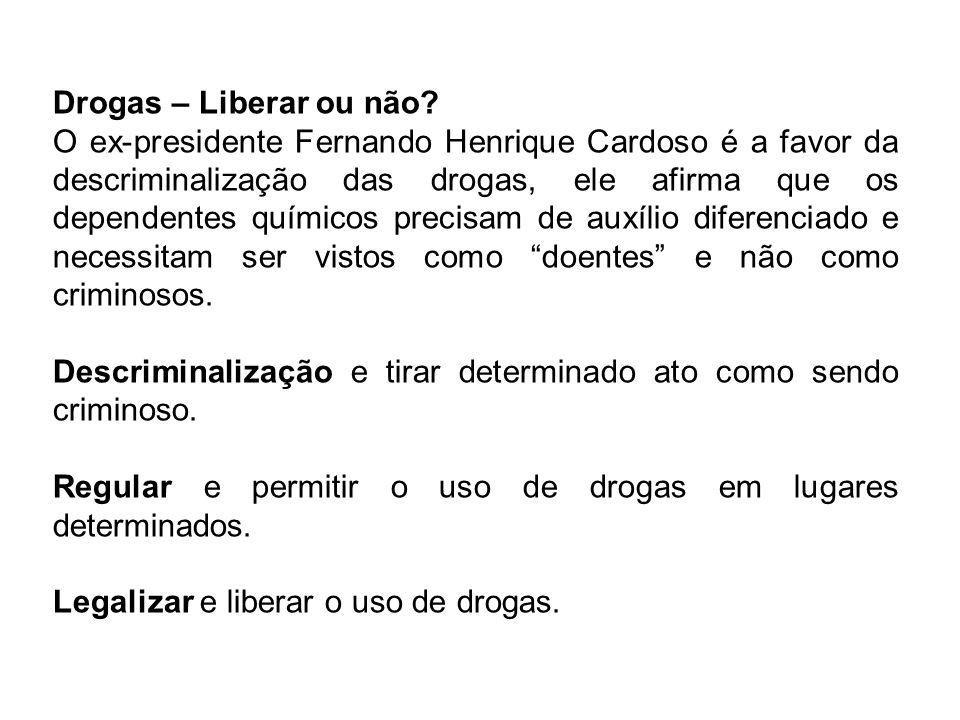 Drogas – Liberar ou não? O ex-presidente Fernando Henrique Cardoso é a favor da descriminalização das drogas, ele afirma que os dependentes químicos p