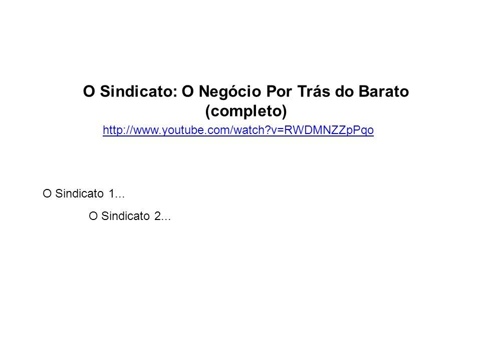 http://www.youtube.com/watch?v=RWDMNZZpPqo O Sindicato: O Negócio Por Trás do Barato (completo) O Sindicato 1... O Sindicato 2...