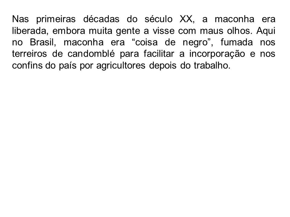 Nas primeiras décadas do século XX, a maconha era liberada, embora muita gente a visse com maus olhos. Aqui no Brasil, maconha era coisa de negro, fum