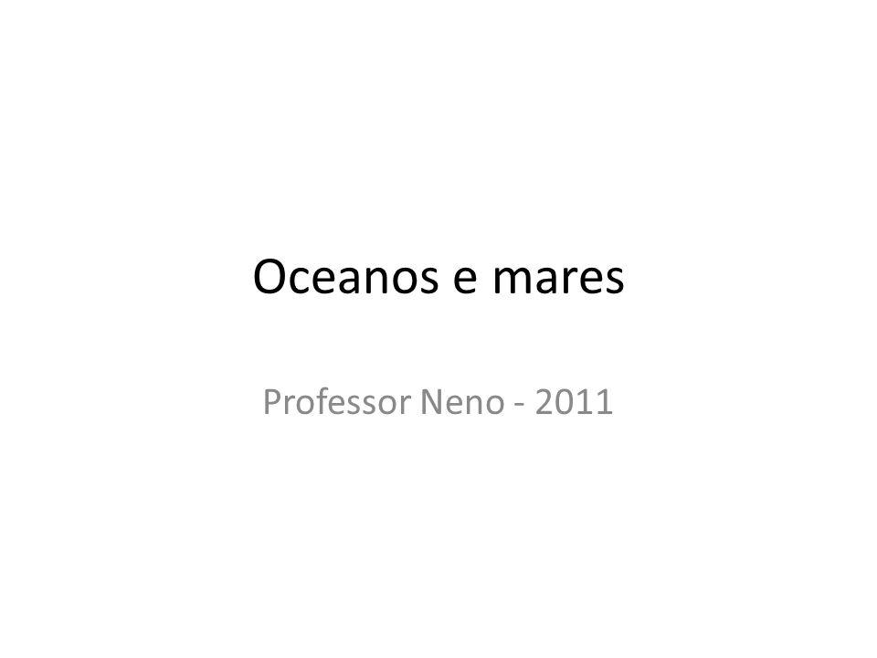 Oceanos e mares Professor Neno - 2011