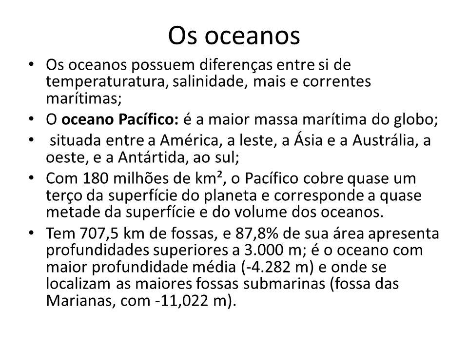 Os oceanos Os oceanos possuem diferenças entre si de temperaturatura, salinidade, mais e correntes marítimas; O oceano Pacífico: é a maior massa marít
