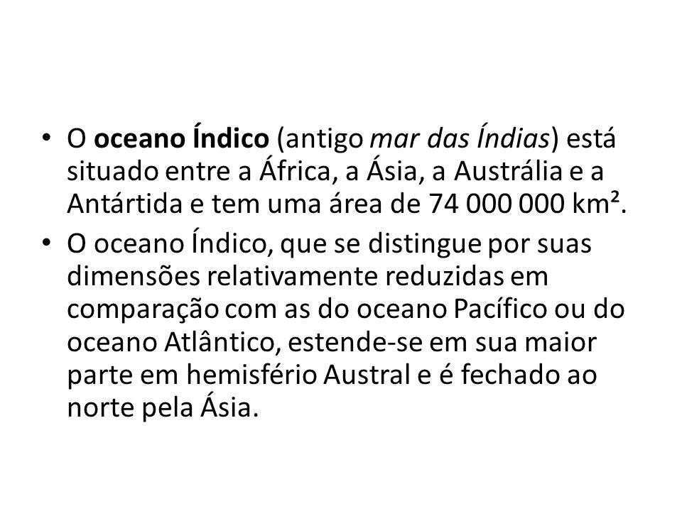 O oceano Índico (antigo mar das Índias) está situado entre a África, a Ásia, a Austrália e a Antártida e tem uma área de 74 000 000 km². O oceano Índi