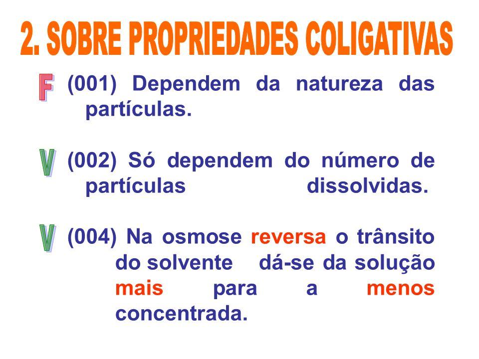 (001) Dependem da natureza das partículas. (002) Só dependem do número de partículas dissolvidas. (004) Na osmose reversa o trânsito do solvente dá-se
