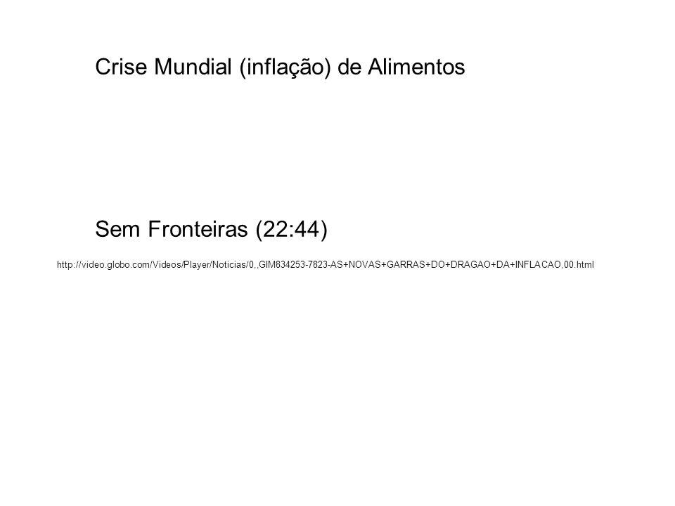 Crise Mundial (inflação) de Alimentos Sem Fronteiras (22:44) http://video.globo.com/Videos/Player/Noticias/0,,GIM834253-7823-AS+NOVAS+GARRAS+DO+DRAGAO