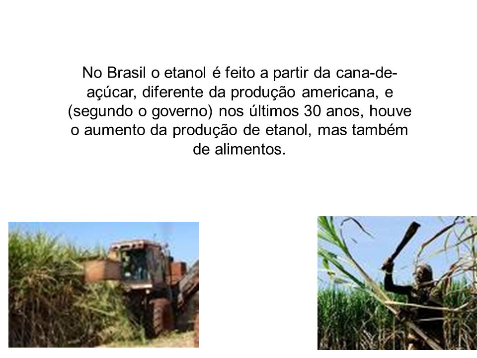 No Brasil o etanol é feito a partir da cana-de- açúcar, diferente da produção americana, e (segundo o governo) nos últimos 30 anos, houve o aumento da