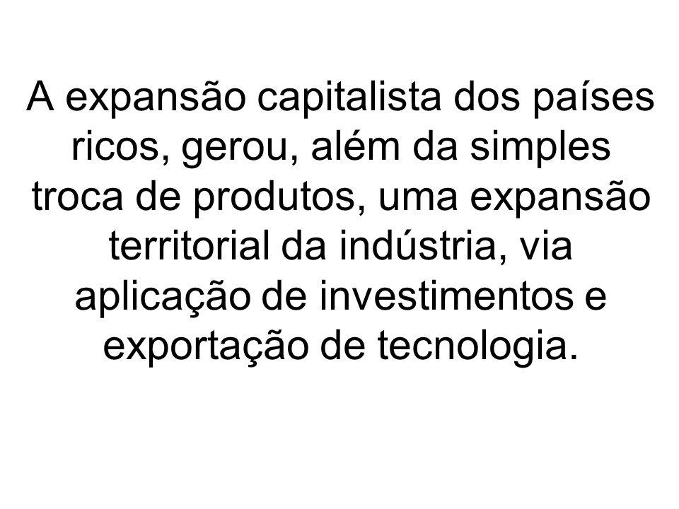 A expansão capitalista dos países ricos, gerou, além da simples troca de produtos, uma expansão territorial da indústria, via aplicação de investimentos e exportação de tecnologia.