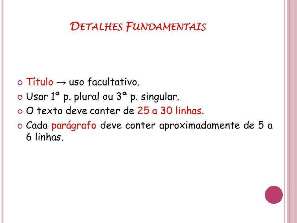 D ETALHES F UNDAMENTAIS Título uso facultativo. Usar 1ª p. plural ou 3ª p. singular. O texto deve conter de 25 a 30 linhas. Cada parágrafo deve conter