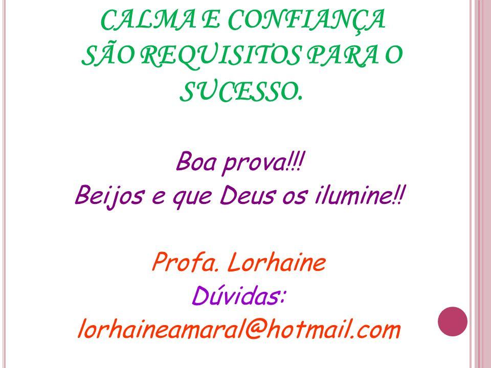 CALMA E CONFIANÇA SÃO REQUISITOS PARA O SUCESSO. Boa prova!!! Beijos e que Deus os ilumine!! Profa. Lorhaine Dúvidas: lorhaineamaral@hotmail.com