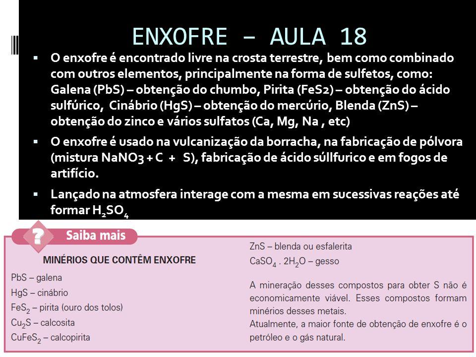 ENXOFRE – AULA 18 O enxofre é encontrado livre na crosta terrestre, bem como combinado com outros elementos, principalmente na forma de sulfetos, como