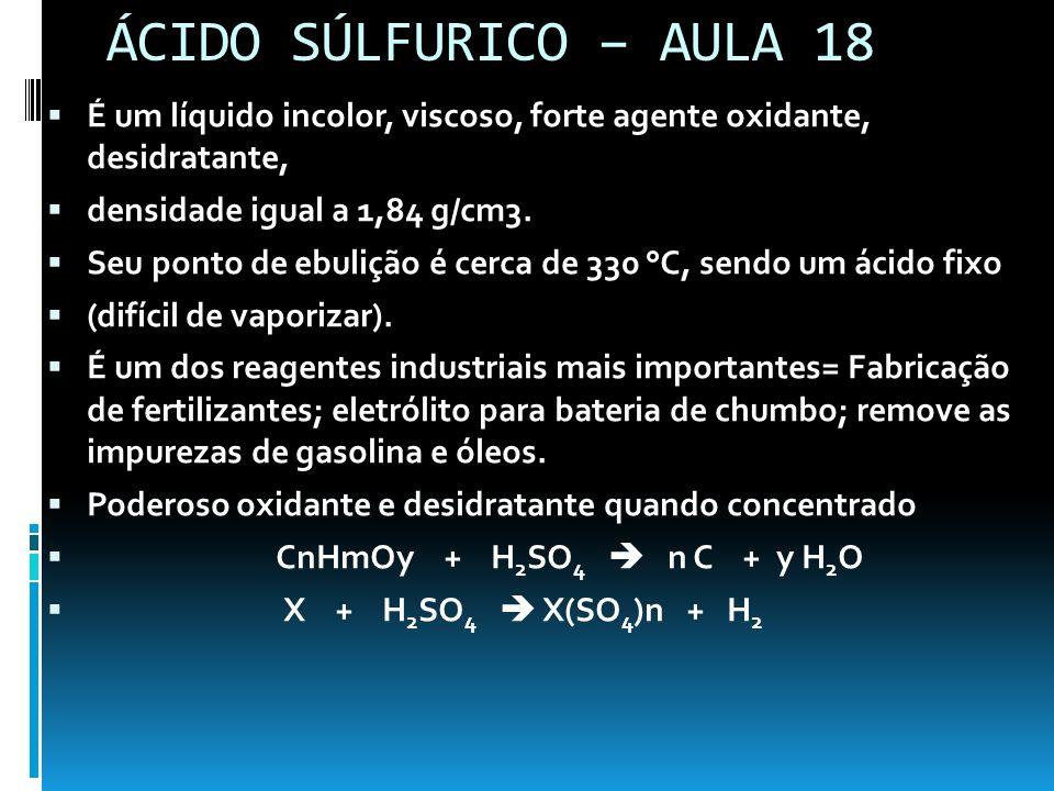 ÁCIDO SÚLFURICO – AULA 18 É um líquido incolor, viscoso, forte agente oxidante, desidratante, densidade igual a 1,84 g/cm3. Seu ponto de ebulição é ce