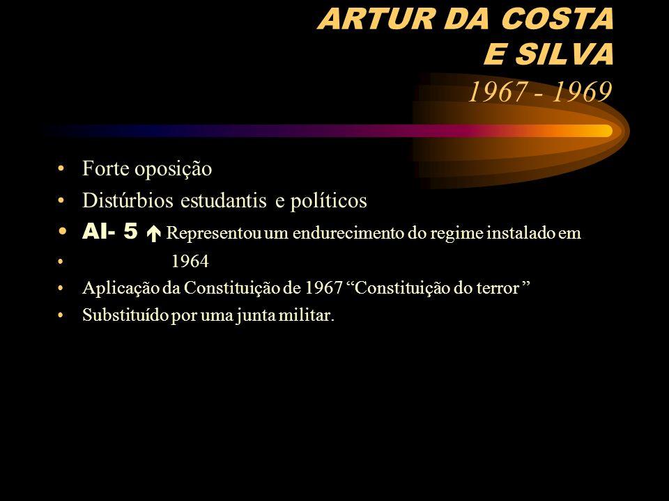 ARTUR DA COSTA E SILVA 1967 - 1969 Forte oposição Distúrbios estudantis e políticos AI- 5 Representou um endurecimento do regime instalado em 1964 Apl