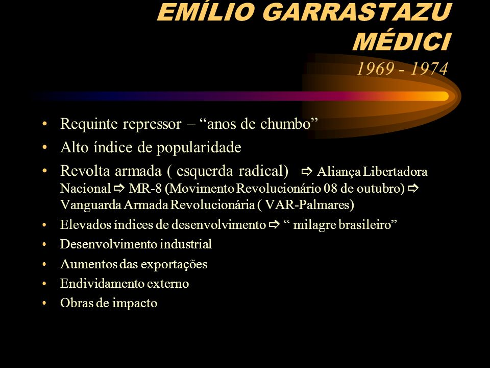 EMÍLIO GARRASTAZU MÉDICI 1969 - 1974 Requinte repressor – anos de chumbo Alto índice de popularidade Revolta armada ( esquerda radical) Aliança Libert