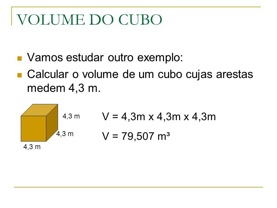 VOLUME DO CUBO Vamos estudar outro exemplo: Calcular o volume de um cubo cujas arestas medem 4,3 m.