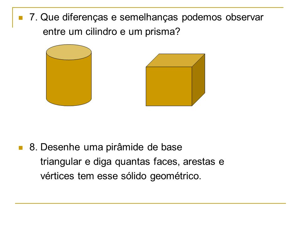 7.Que diferenças e semelhanças podemos observar entre um cilindro e um prisma.