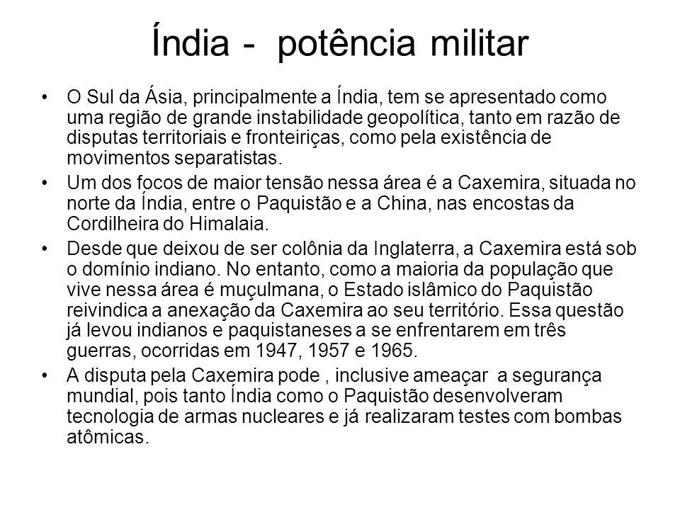 Índia - potência militar O Sul da Ásia, principalmente a Índia, tem se apresentado como uma região de grande instabilidade geopolítica, tanto em razão